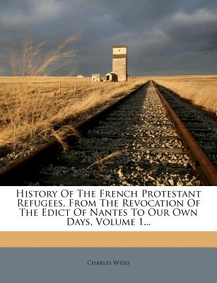 Nabu Press History of the French Protestant Refugees, from the Revocation of the Edict of Nantes to Our Own Days, Volume 1... by Weiss, Cha at Sears.com